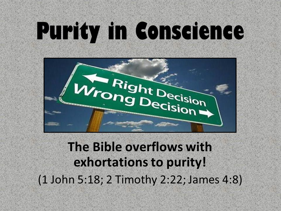 Purity in Conscience The Bible overflows with exhortations to purity.