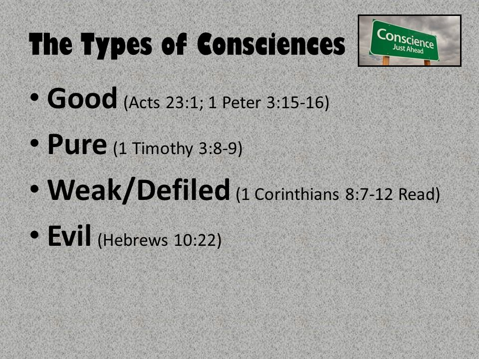 The Types of Consciences Good (Acts 23:1; 1 Peter 3:15-16) Pure (1 Timothy 3:8-9) Weak/Defiled (1 Corinthians 8:7-12 Read) Evil (Hebrews 10:22)