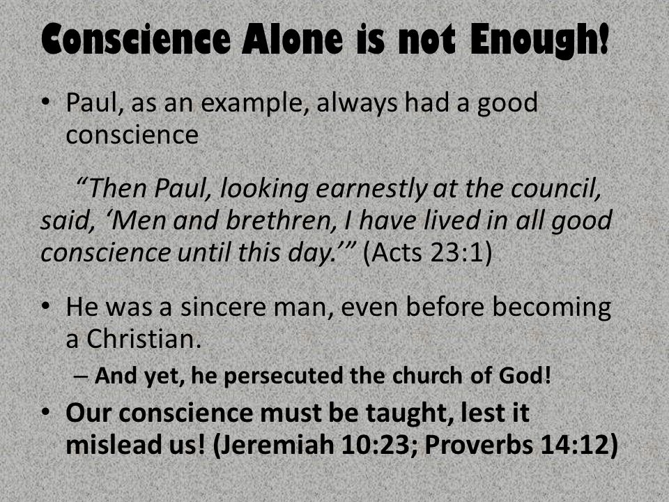 """Conscience Alone is not Enough! Paul, as an example, always had a good conscience """"Then Paul, looking earnestly at the council, said, 'Men and brethre"""