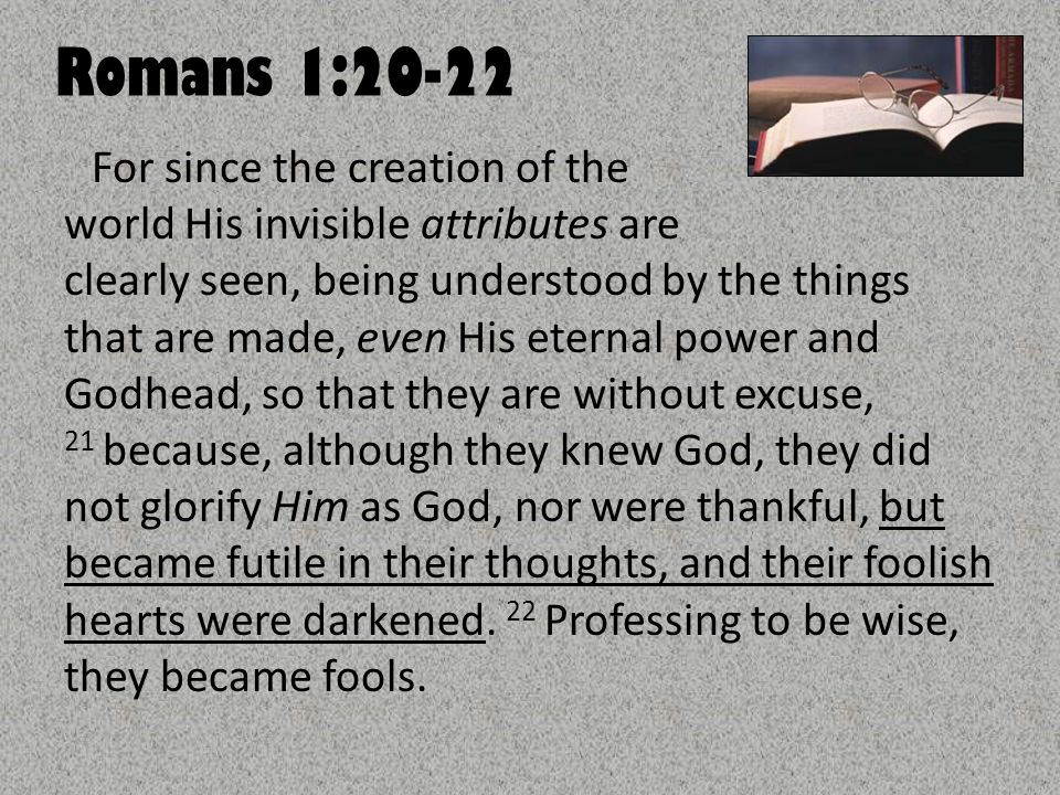 Romans 1:20-22 For since the creation of the world His invisible attributes are clearly seen, being understood by the things that are made, even His e