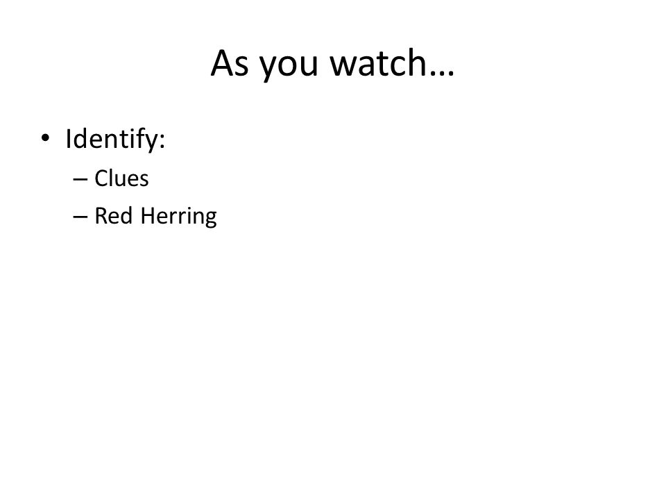 As you watch… Identify: – Clues – Red Herring