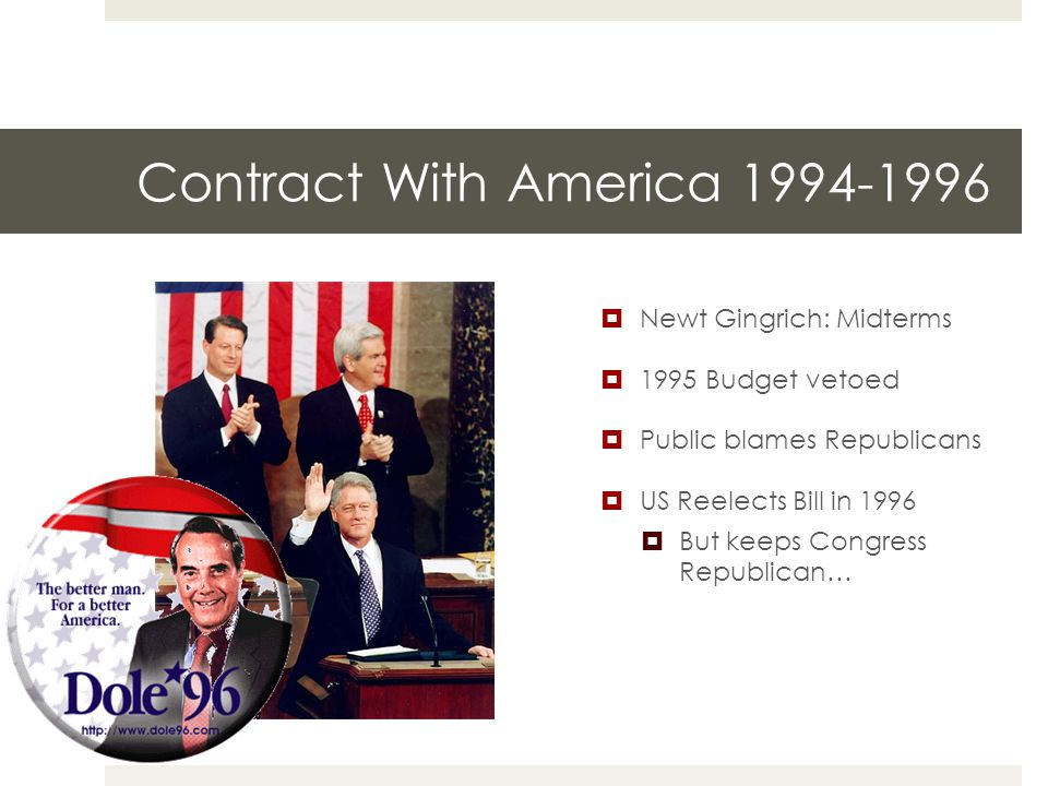 Contract With America 1994-1996  Newt Gingrich: Midterms  1995 Budget vetoed  Public blames Republicans  US Reelects Bill in 1996  But keeps Congress Republican…