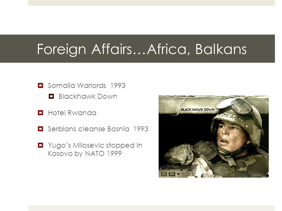 Foreign Affairs…Africa, Balkans  Somalia Warlords 1993  Blackhawk Down  Hotel Rwanda  Serbians cleanse Bosnia 1993  Yugo's Milosevic stopped in Kosovo by NATO 1999