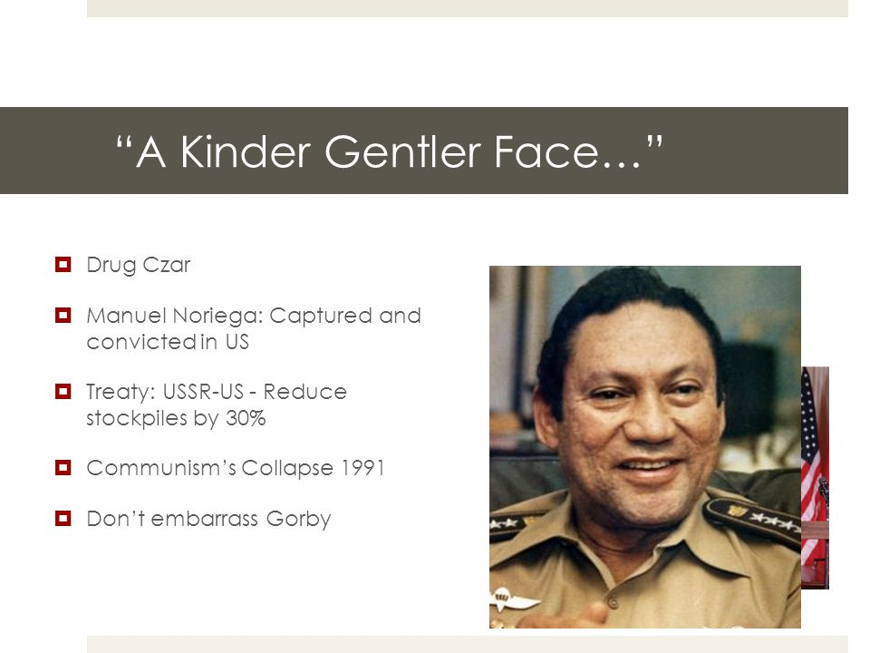"""A Kinder Gentler Face…""  Drug Czar  Manuel Noriega: Captured and convicted in US  Treaty: USSR-US - Reduce stockpiles by 30%  Communism's Collaps"