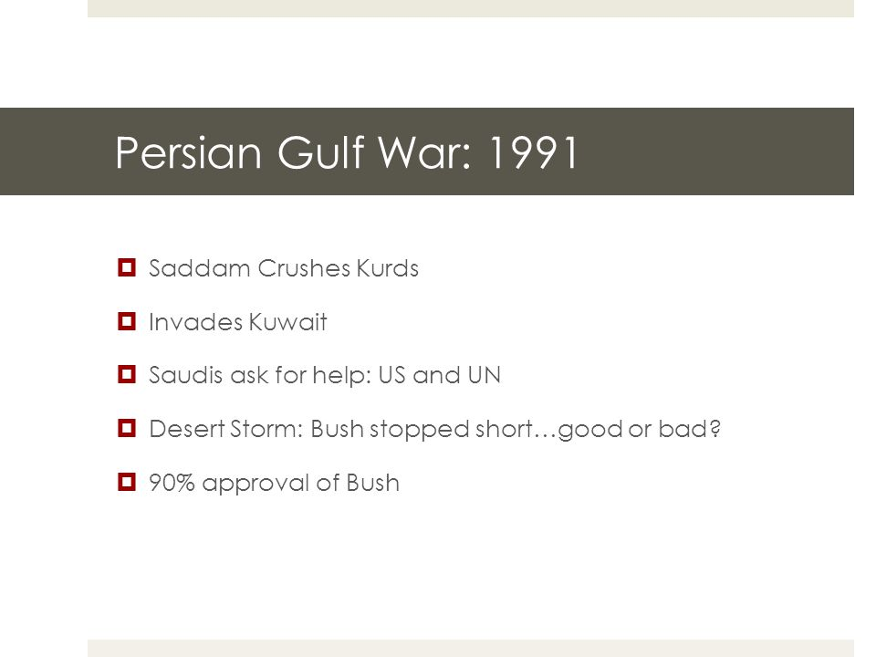Persian Gulf War: 1991  Saddam Crushes Kurds  Invades Kuwait  Saudis ask for help: US and UN  Desert Storm: Bush stopped short…good or bad.