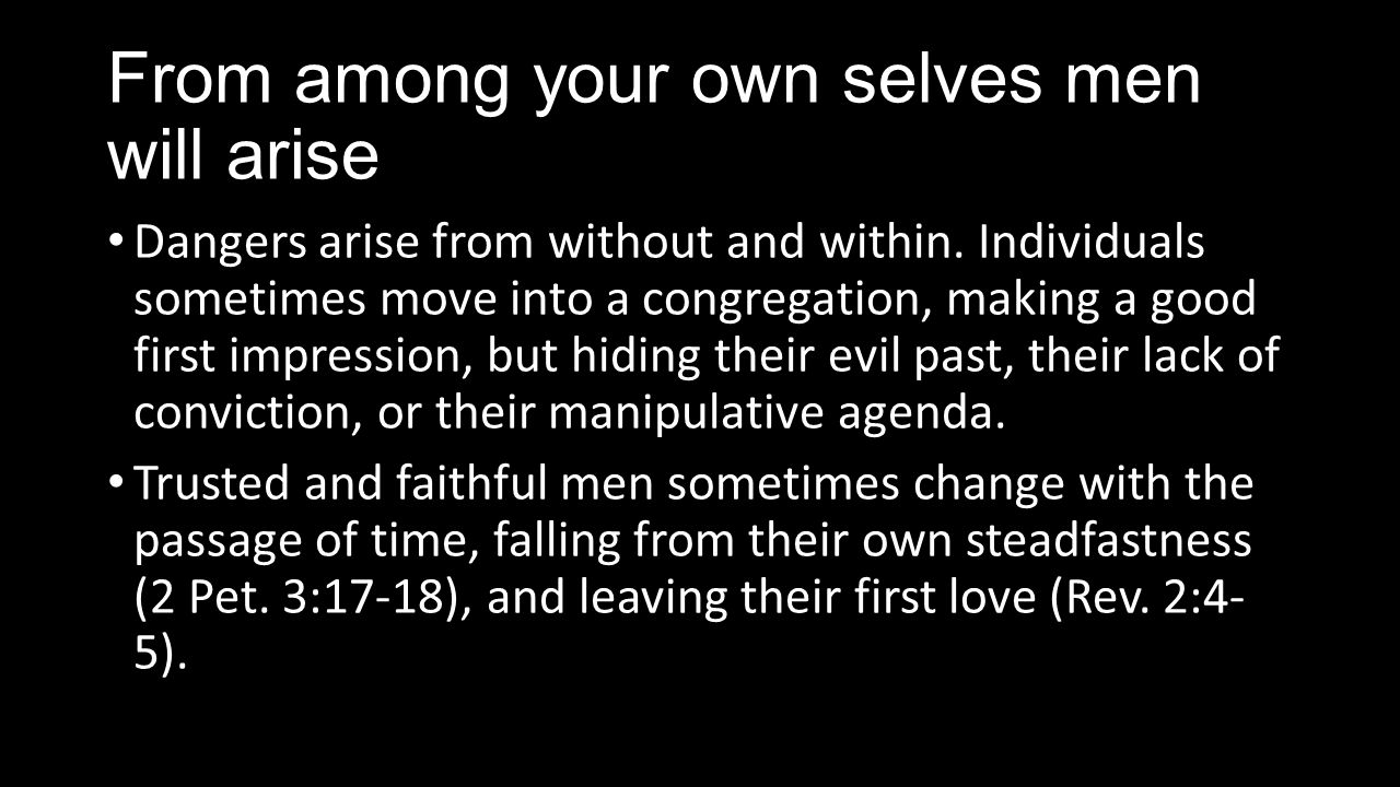 From among your own selves men will arise Accordingly, an elder must not be a novice, but one with proven leadership abilities; manifesting continued faithfulness, not only in the past but also in the present (1 Tim.