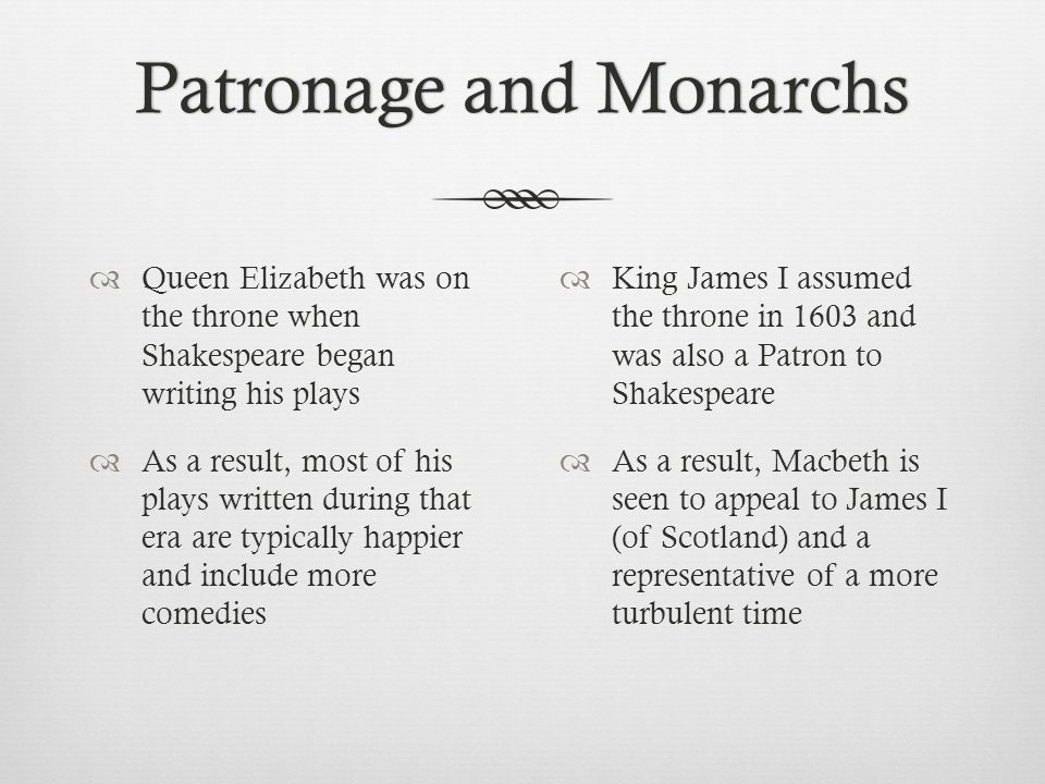 Patronage and MonarchsPatronage and Monarchs  Queen Elizabeth was on the throne when Shakespeare began writing his plays  As a result, most of his p