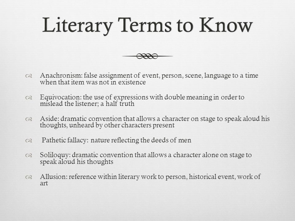 Literary Terms to KnowLiterary Terms to Know  Anachronism: false assignment of event, person, scene, language to a time when that item was not in exi