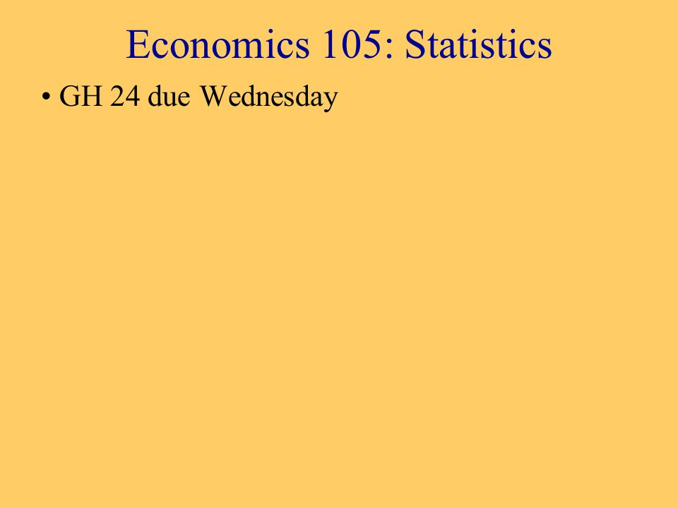 Economics 105: Statistics GH 24 due Wednesday