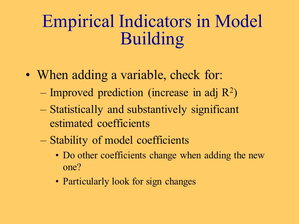 Empirical Indicators in Model Building When adding a variable, check for: –Improved prediction (increase in adj R 2 ) –Statistically and substantively significant estimated coefficients –Stability of model coefficients Do other coefficients change when adding the new one.