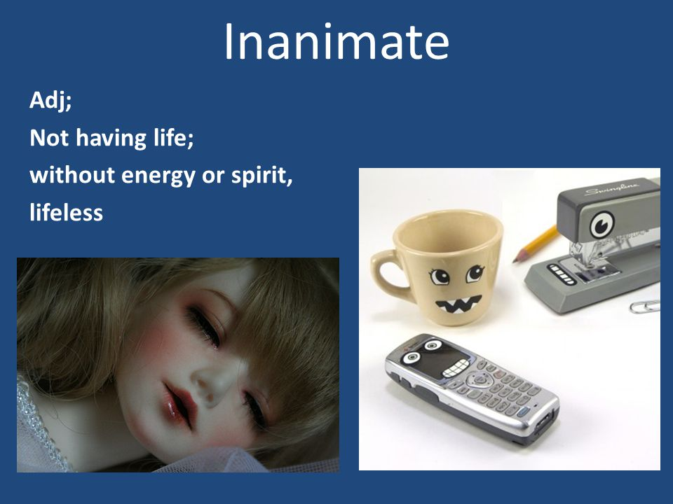 Inanimate Adj; Not having life; without energy or spirit, lifeless