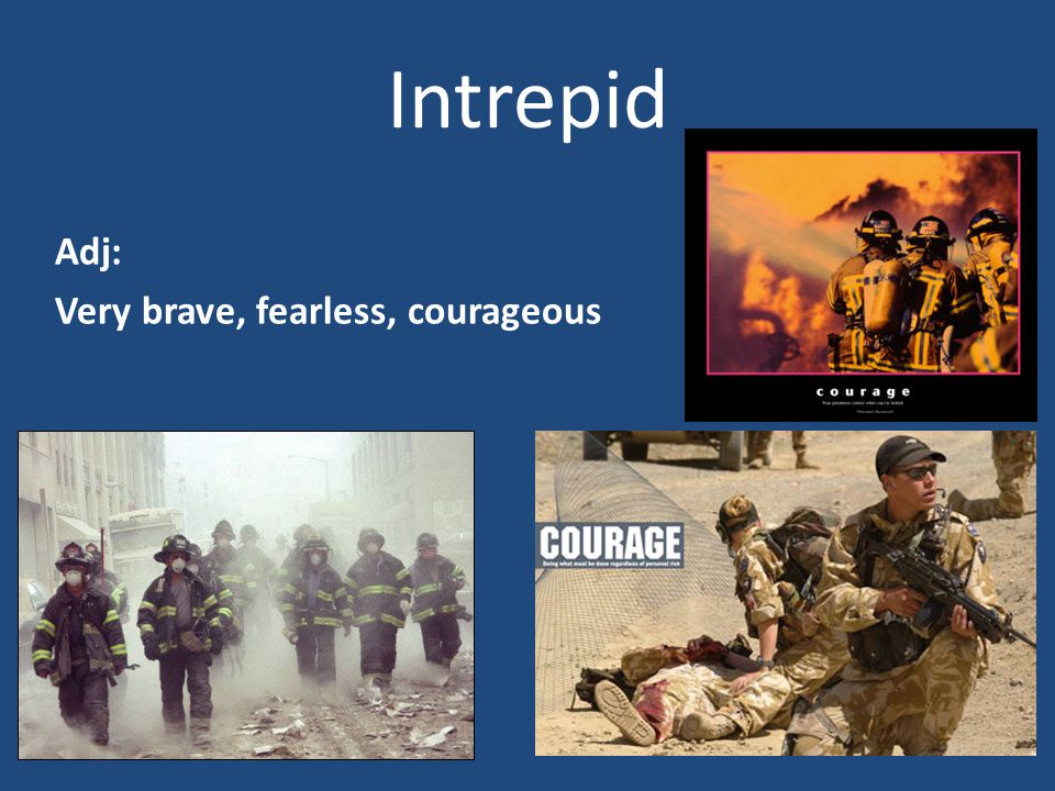 Intrepid Adj: Very brave, fearless, courageous