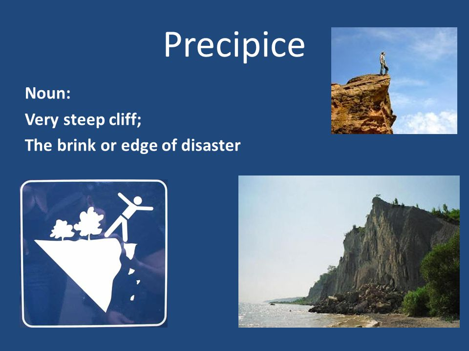 Precipice Noun: Very steep cliff; The brink or edge of disaster