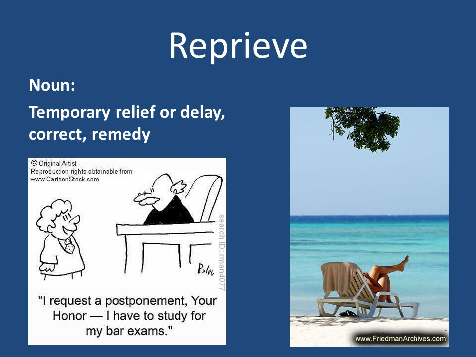 Reprieve Noun: Temporary relief or delay, correct, remedy
