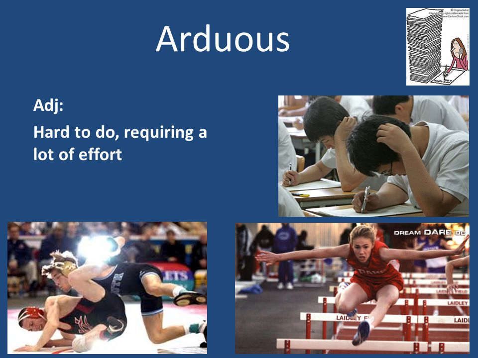 Arduous Adj: Hard to do, requiring a lot of effort
