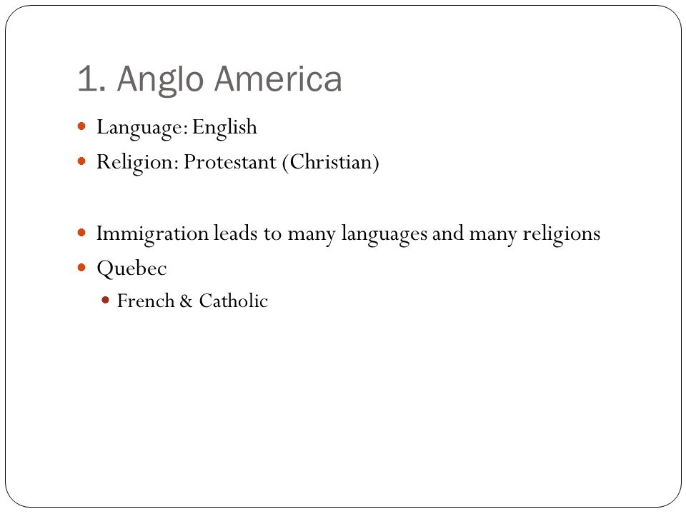 1. Anglo America Language: English Religion: Protestant (Christian) Immigration leads to many languages and many religions Quebec French & Catholic