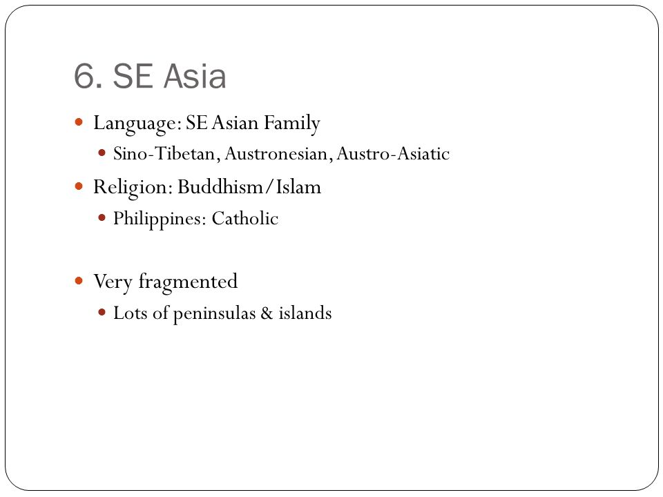 6. SE Asia Language: SE Asian Family Sino-Tibetan, Austronesian, Austro-Asiatic Religion: Buddhism/Islam Philippines: Catholic Very fragmented Lots of