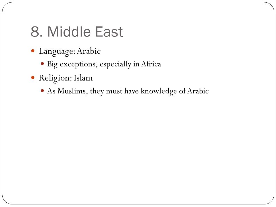 8. Middle East Language: Arabic Big exceptions, especially in Africa Religion: Islam As Muslims, they must have knowledge of Arabic