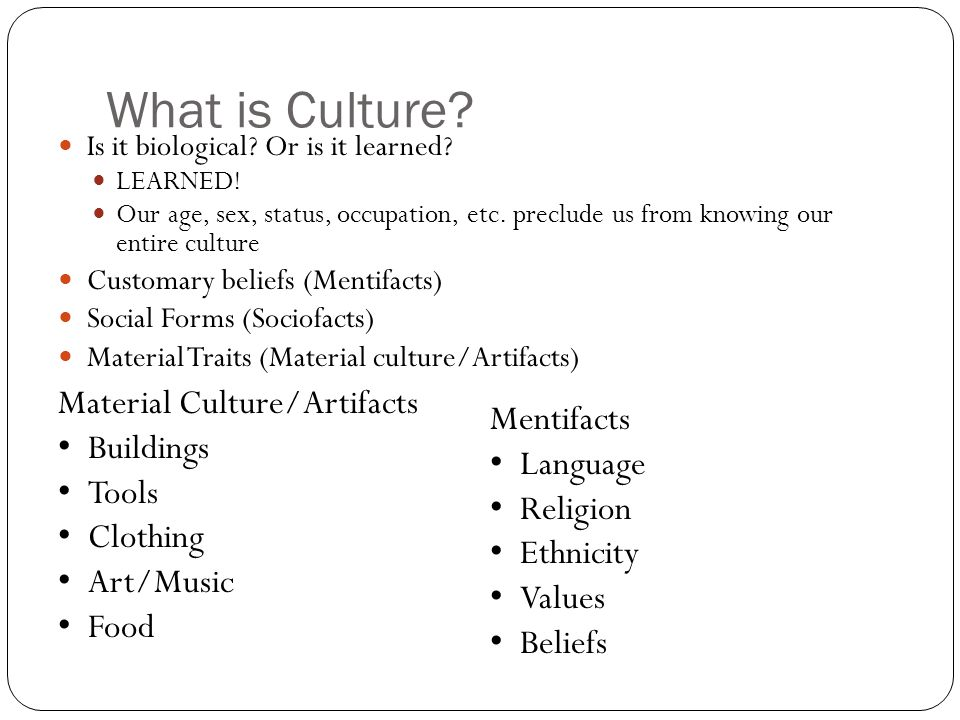 What is Culture? Is it biological? Or is it learned? LEARNED! Our age, sex, status, occupation, etc. preclude us from knowing our entire culture Custo