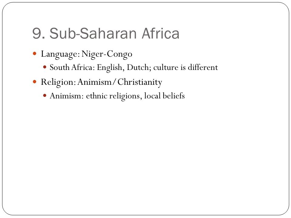 9. Sub-Saharan Africa Language: Niger-Congo South Africa: English, Dutch; culture is different Religion: Animism/Christianity Animism: ethnic religion