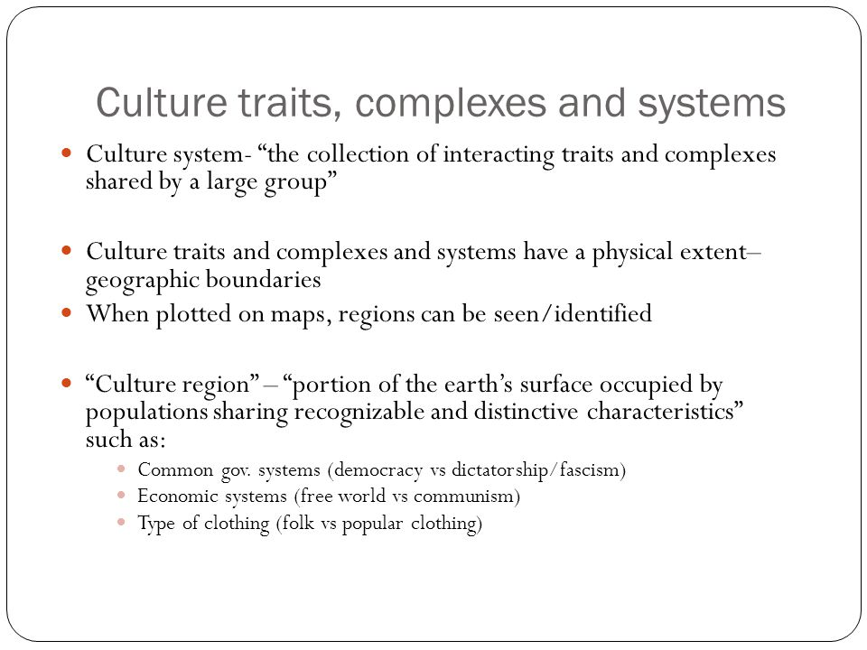 "Culture traits, complexes and systems Culture system- ""the collection of interacting traits and complexes shared by a large group"" Culture traits and"