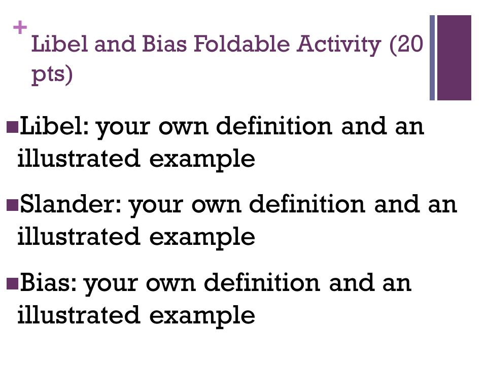 + Libel and Bias Foldable Activity (20 pts) Libel: your own definition and an illustrated example Slander: your own definition and an illustrated example Bias: your own definition and an illustrated example