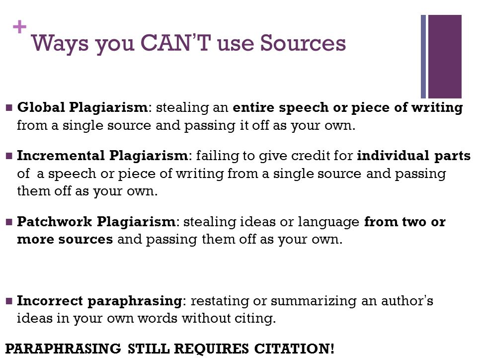 + Ways you CAN'T use Sources Global Plagiarism: stealing an entire speech or piece of writing from a single source and passing it off as your own.