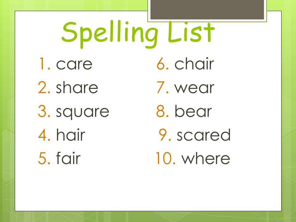 Spelling List 1. care6. chair 2. share7. wear 3. square8. bear 4. hair 9. scared 5. fair 10. where