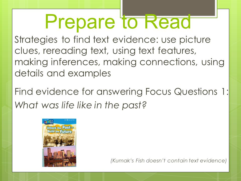 Prepare to Read Strategies to find text evidence: use picture clues, rereading text, using text features, making inferences, making connections, using details and examples Find evidence for answering Focus Questions 1: What was life like in the past.