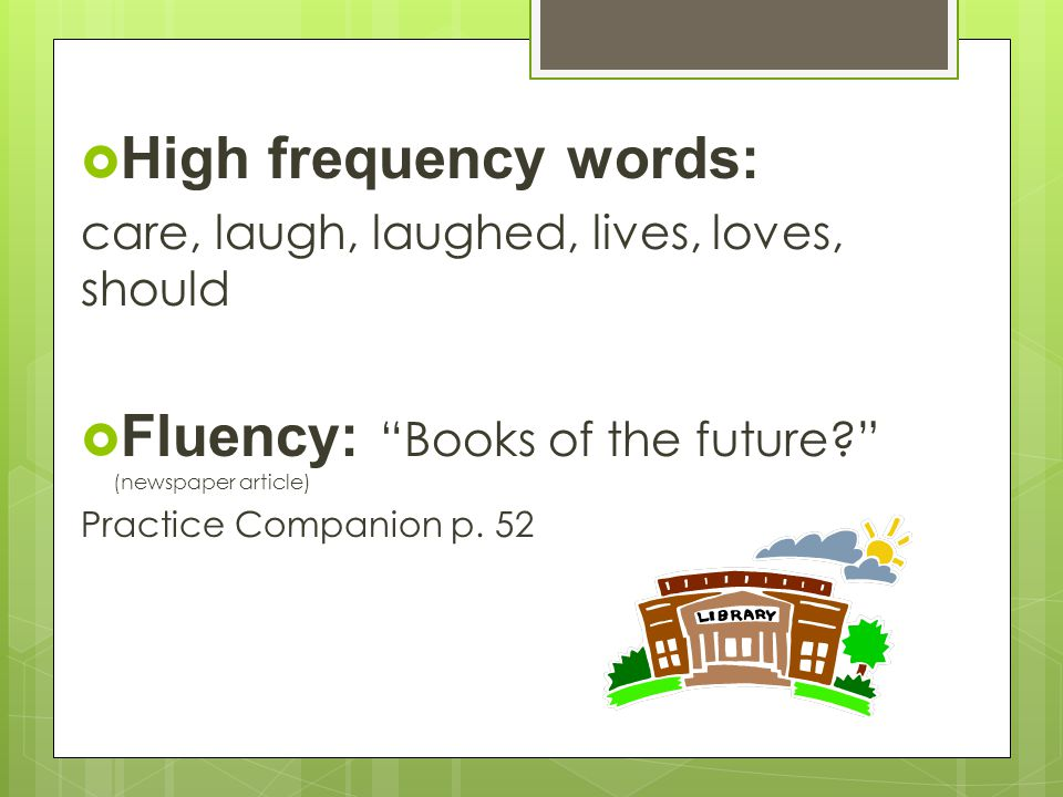  High frequency words: care, laugh, laughed, lives, loves, should  Fluency: Books of the future (newspaper article) Practice Companion p.