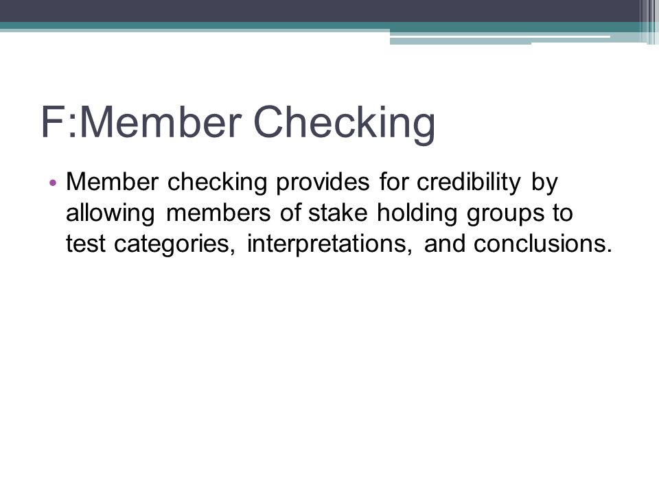 F:Member Checking Member checking provides for credibility by allowing members of stake holding groups to test categories, interpretations, and conclu