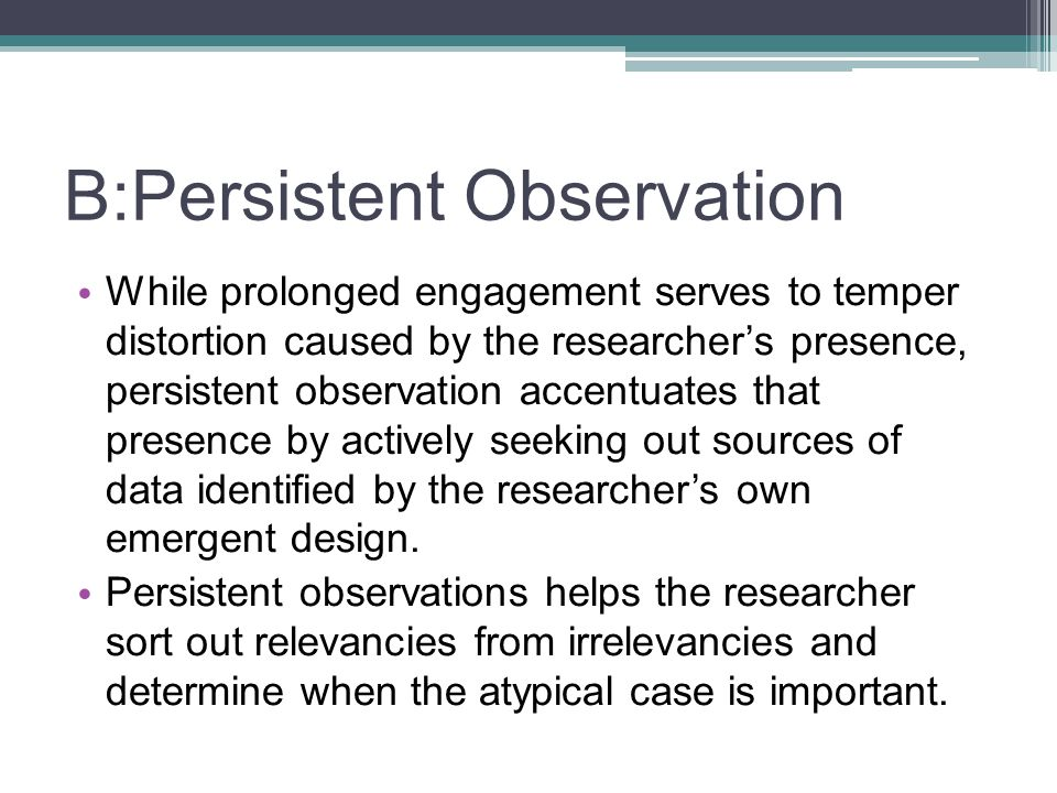 B:Persistent Observation While prolonged engagement serves to temper distortion caused by the researcher's presence, persistent observation accentuates that presence by actively seeking out sources of data identified by the researcher's own emergent design.