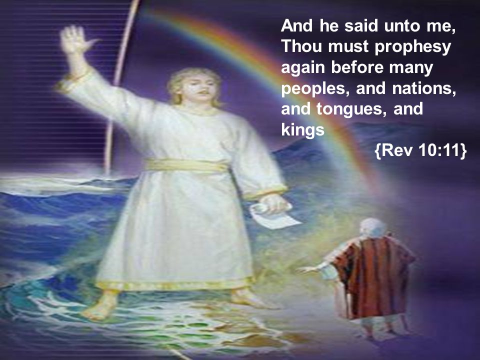 And he said unto me, Thou must prophesy again before many peoples, and nations, and tongues, and kings {Rev 10:11}