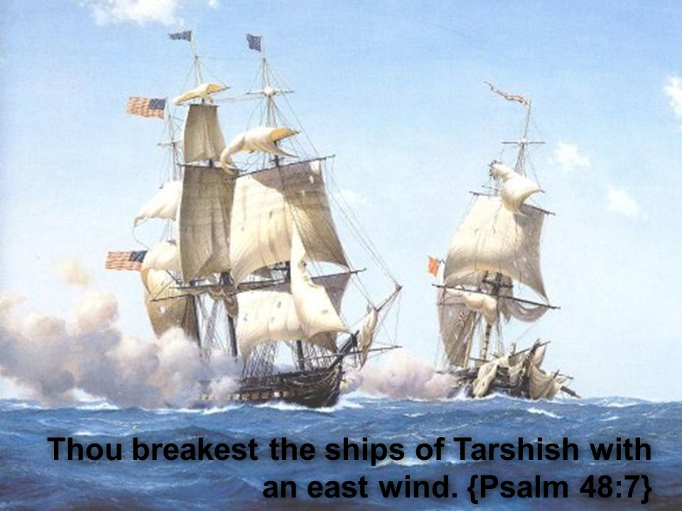 Thou breakest the ships of Tarshish with an east wind. {Psalm 48:7}