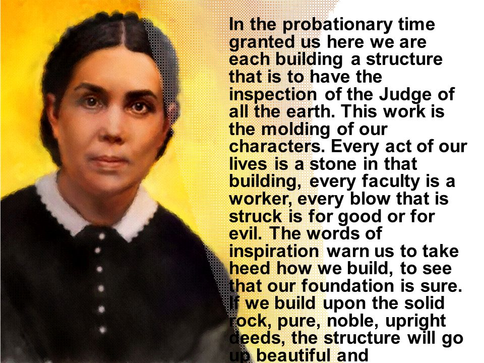 In the probationary time granted us here we are each building a structure that is to have the inspection of the Judge of all the earth. This work is t