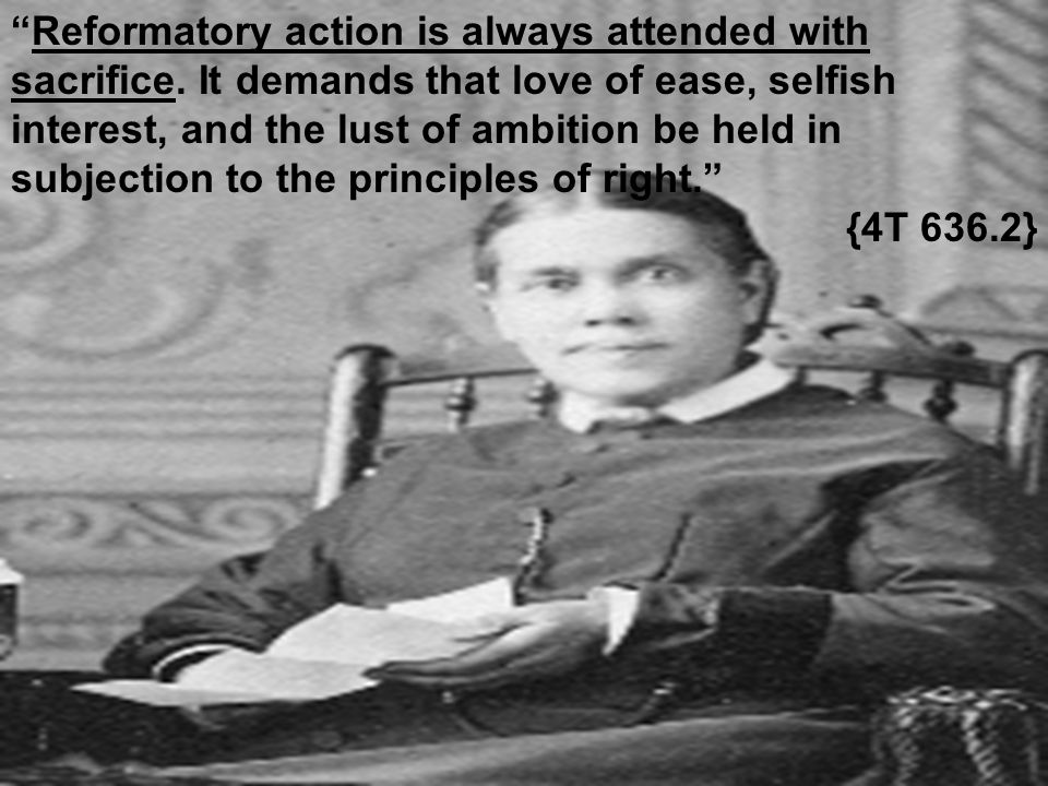 """""""Reformatory action is always attended with sacrifice. It demands that love of ease, selfish interest, and the lust of ambition be held in subjection"""
