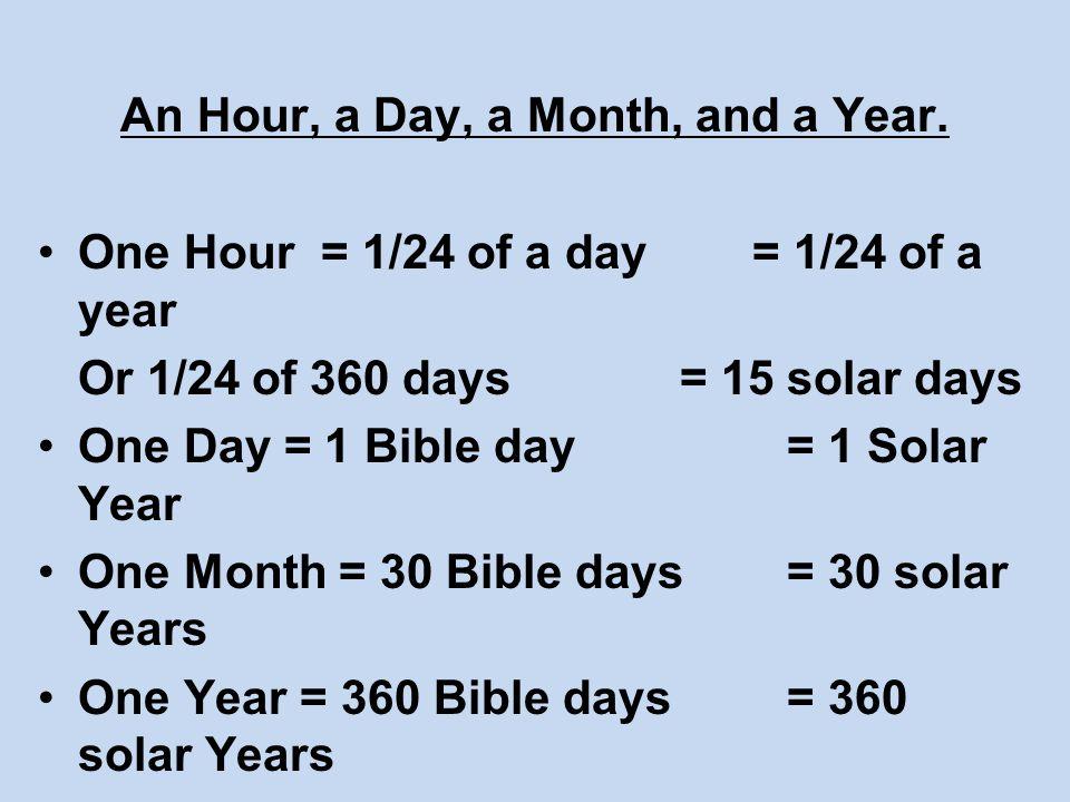 An Hour, a Day, a Month, and a Year. One Hour = 1/24 of a day = 1/24 of a year Or 1/24 of 360 days = 15 solar days One Day = 1 Bible day = 1 Solar Yea