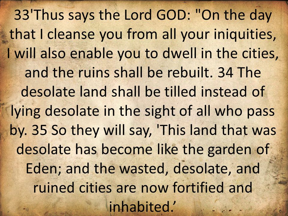 33 Thus says the Lord GOD: On the day that I cleanse you from all your iniquities, I will also enable you to dwell in the cities, and the ruins shall be rebuilt.