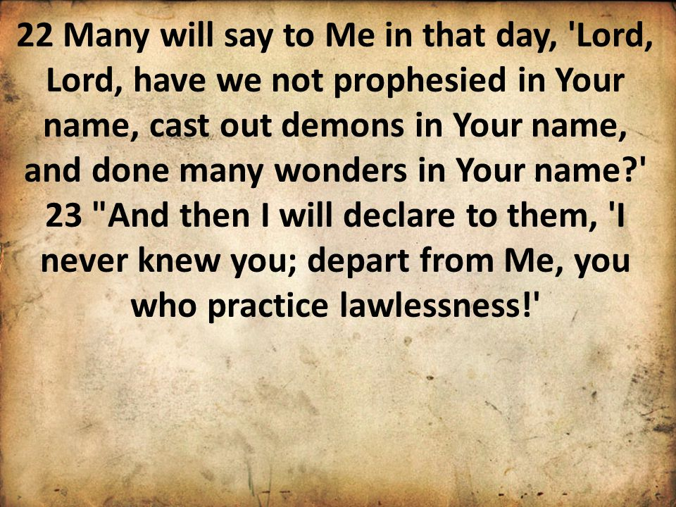 22 Many will say to Me in that day, Lord, Lord, have we not prophesied in Your name, cast out demons in Your name, and done many wonders in Your name 23 And then I will declare to them, I never knew you; depart from Me, you who practice lawlessness!