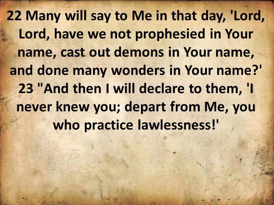 22 Many will say to Me in that day, Lord, Lord, have we not prophesied in Your name, cast out demons in Your name, and done many wonders in Your name? 23 And then I will declare to them, I never knew you; depart from Me, you who practice lawlessness!