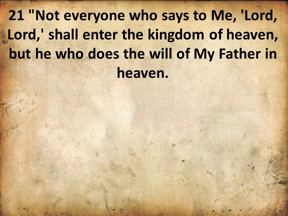 21 Not everyone who says to Me, Lord, Lord, shall enter the kingdom of heaven, but he who does the will of My Father in heaven.