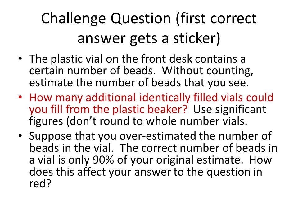 Challenge Question (first correct answer gets a sticker) The plastic vial on the front desk contains a certain number of beads.