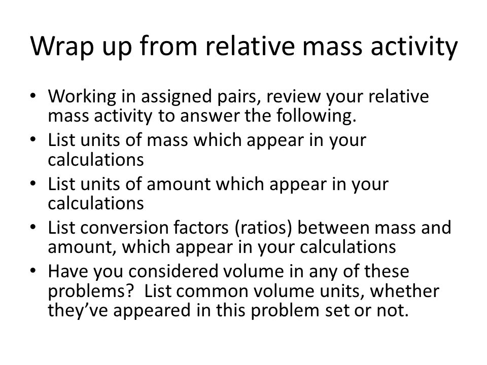 Wrap up from relative mass activity Working in assigned pairs, review your relative mass activity to answer the following.