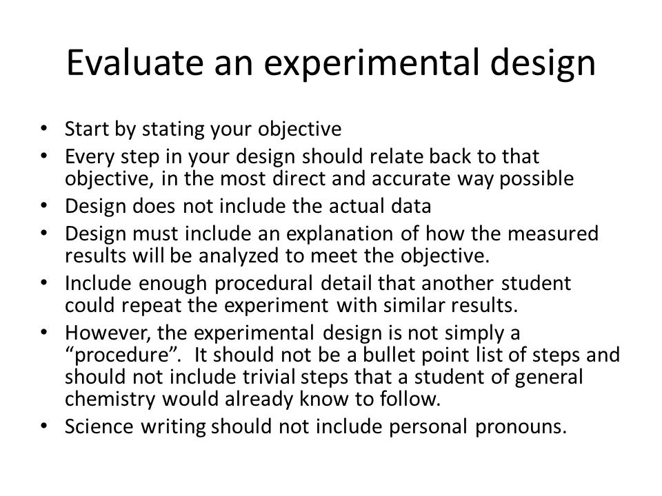 Evaluate an experimental design Start by stating your objective Every step in your design should relate back to that objective, in the most direct and accurate way possible Design does not include the actual data Design must include an explanation of how the measured results will be analyzed to meet the objective.