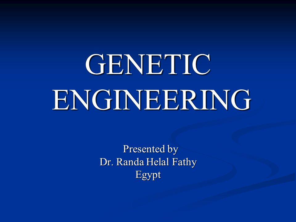 GENETIC ENGINEERING ENGINEERING Presented by Presented by Dr. Randa Helal Fathy Egypt