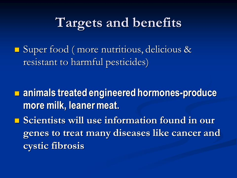 Targets and benefits Super food ( more nutritious, delicious & resistant to harmful pesticides) Super food ( more nutritious, delicious & resistant to harmful pesticides) animals treated engineered hormones-produce more milk, leaner meat.