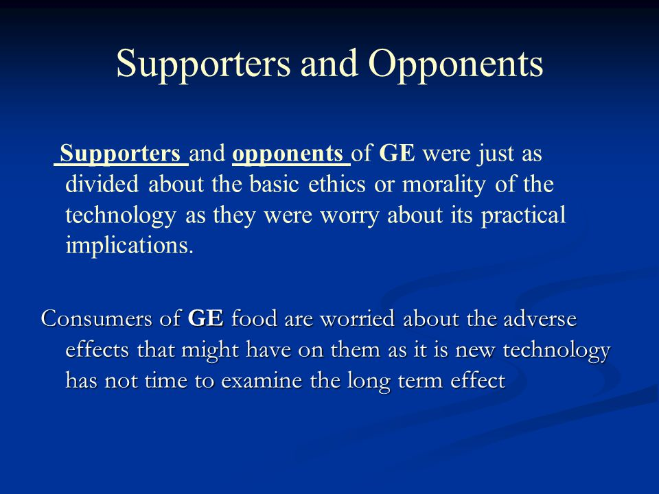 Supporters and Opponents Supporters and opponents of GE were just as divided about the basic ethics or morality of the technology as they were worry about its practical implications.