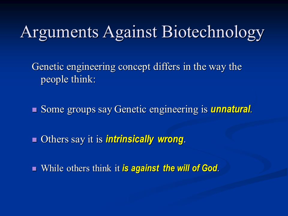 Arguments Against Biotechnology Genetic engineering concept differs in the way the people think: Some groups say Genetic engineering is unnatural.