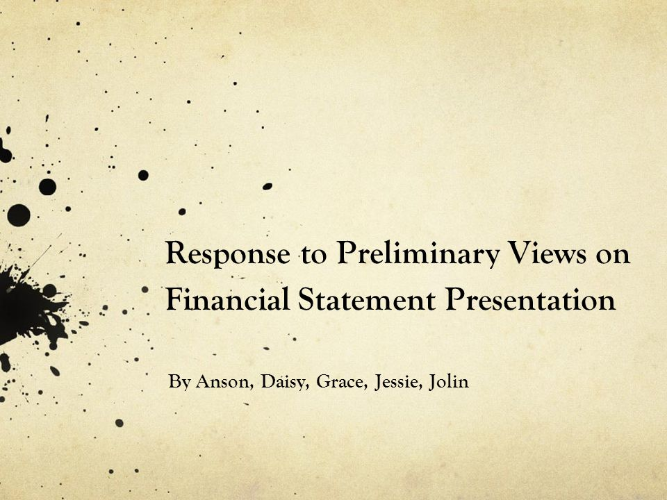Response to Preliminary Views on Financial Statement Presentation By Anson, Daisy, Grace, Jessie, Jolin