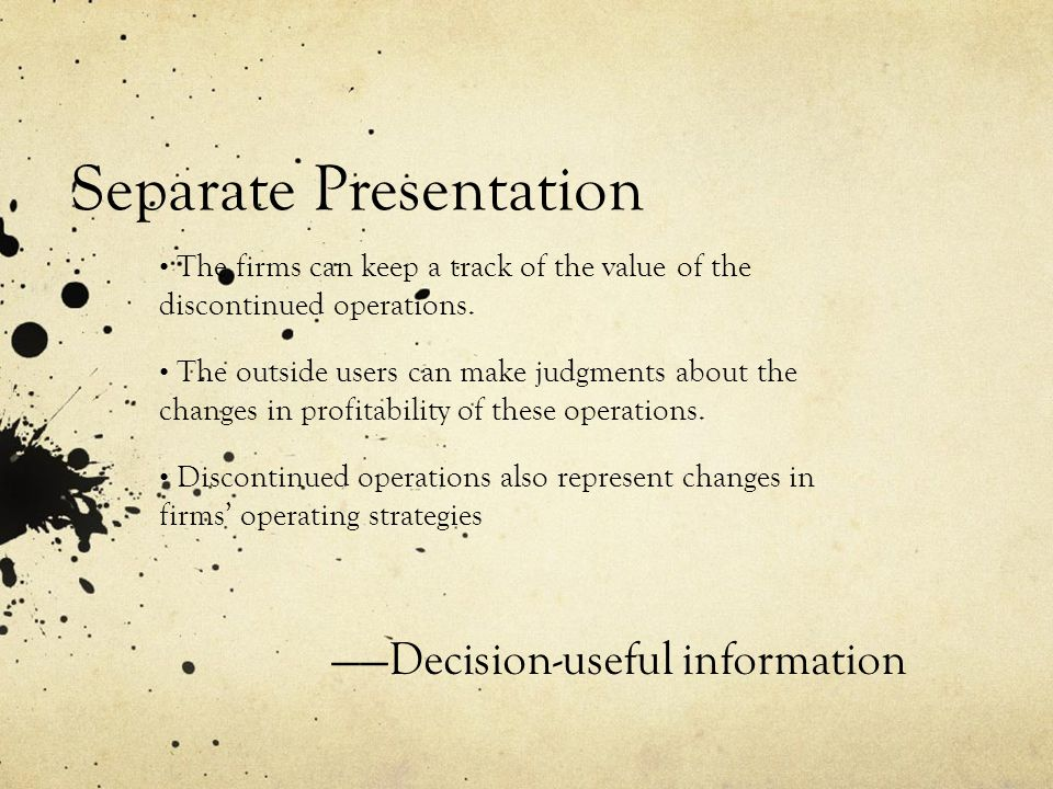 Separate Presentation The firms can keep a track of the value of the discontinued operations. The outside users can make judgments about the changes i